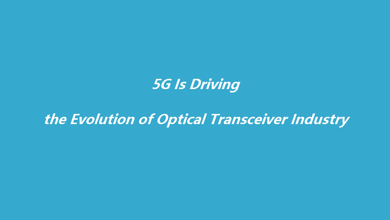 5G Is Driving the Evolution of Optical Transceiver Industry