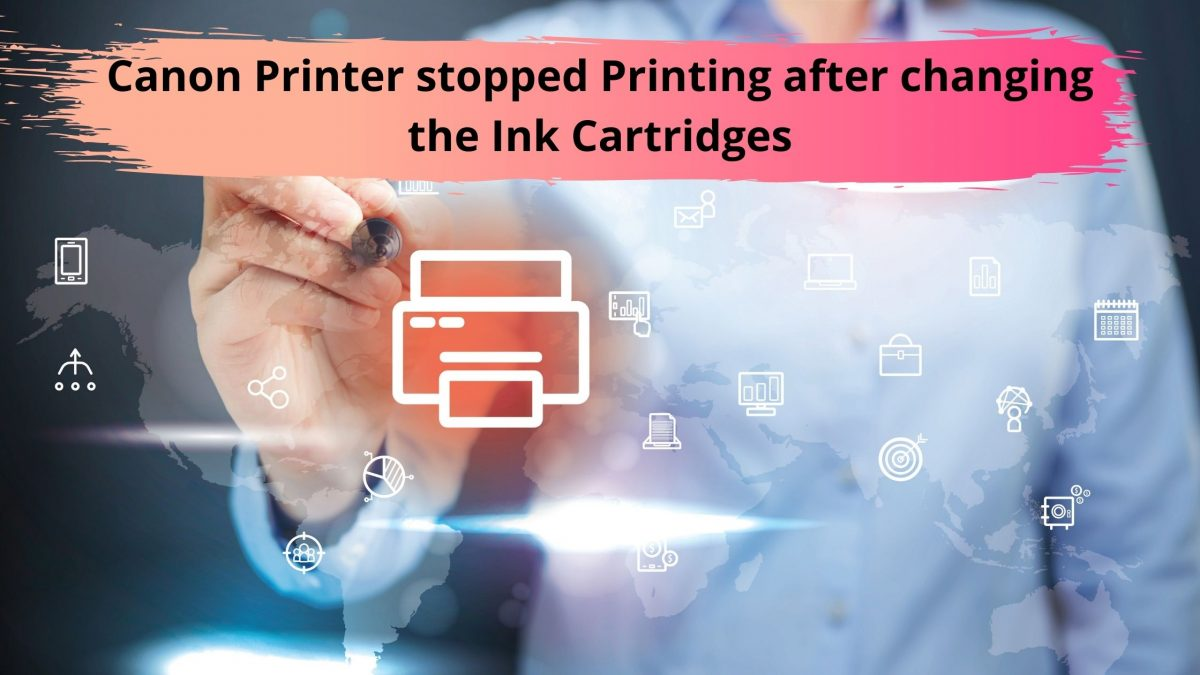 Canon Printer stopped Printing after changing the Ink Cartridges