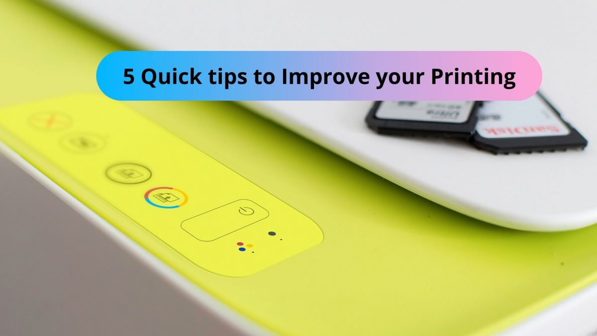 5 Quick tips to Improve your Printing